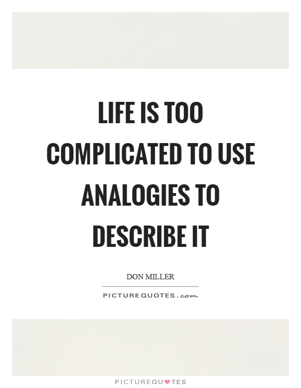 Life is too complicated to use analogies to describe it Picture Quote #1