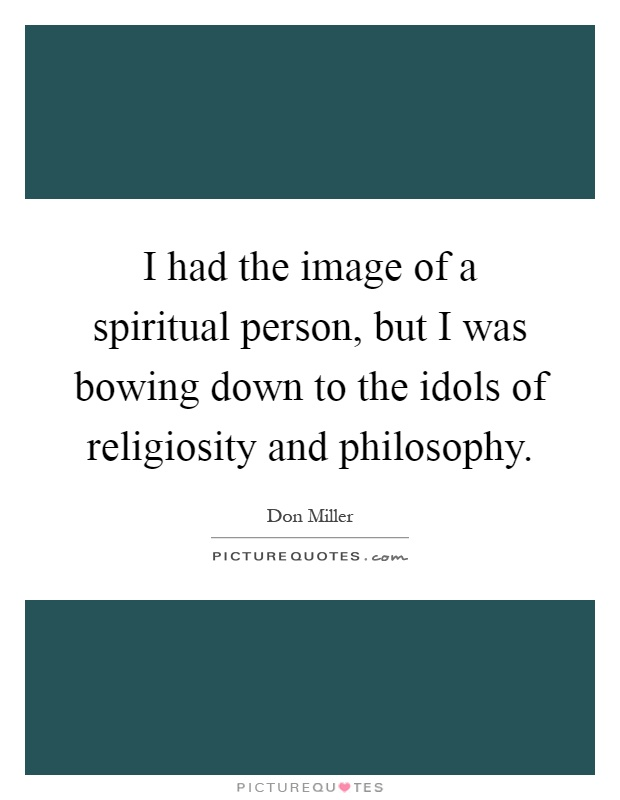 I had the image of a spiritual person, but I was bowing down to the idols of religiosity and philosophy Picture Quote #1