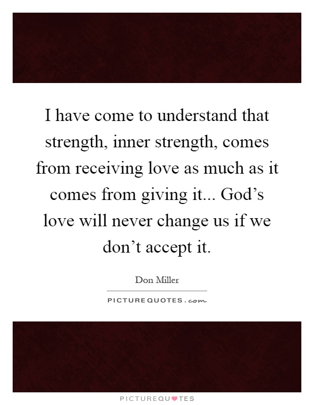 I have come to understand that strength, inner strength, comes from receiving love as much as it comes from giving it... God's love will never change us if we don't accept it Picture Quote #1