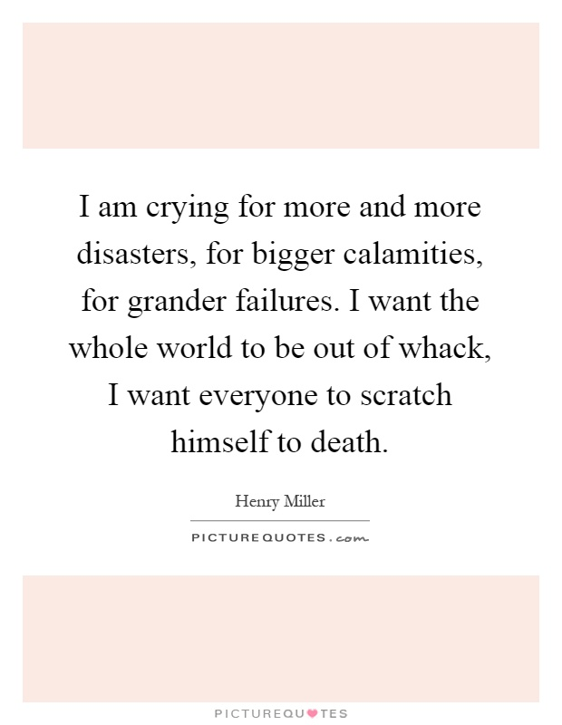 I am crying for more and more disasters, for bigger calamities, for grander failures. I want the whole world to be out of whack, I want everyone to scratch himself to death Picture Quote #1