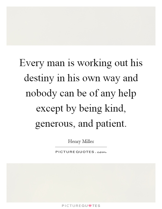 Every man is working out his destiny in his own way and nobody can be of any help except by being kind, generous, and patient Picture Quote #1