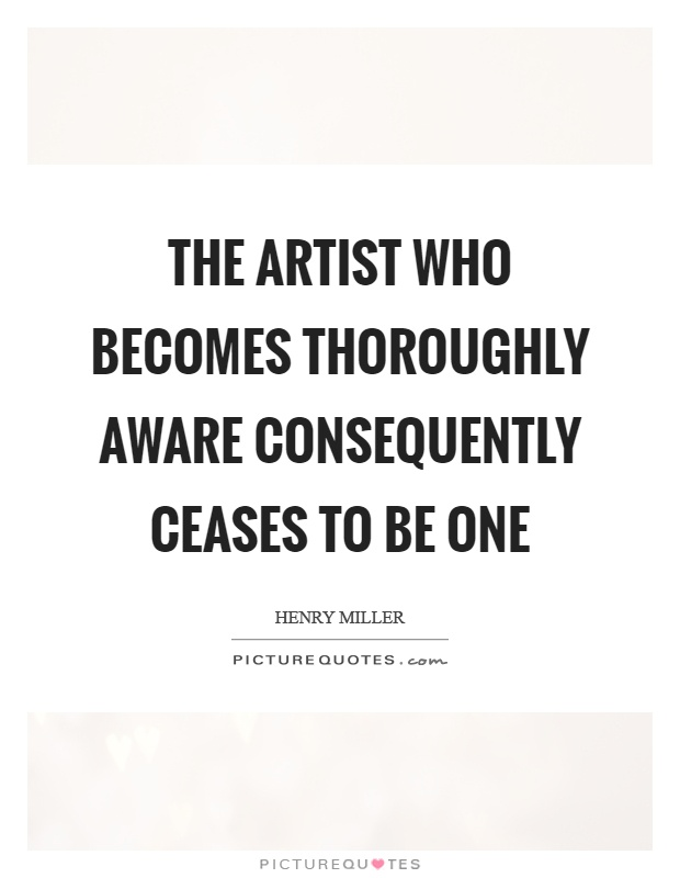 The artist who becomes thoroughly aware consequently ceases to be one Picture Quote #1
