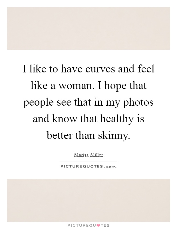 I like to have curves and feel like a woman. I hope that people see that in my photos and know that healthy is better than skinny Picture Quote #1