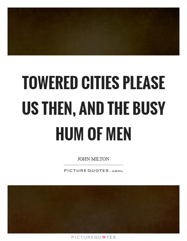 Towered cities please us then, and the busy hum of men Picture Quote #1