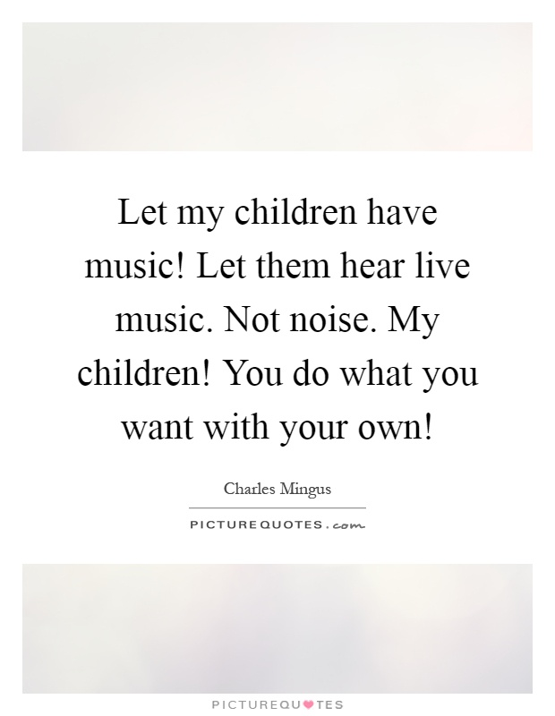 Let my children have music! Let them hear live music. Not noise. My children! You do what you want with your own! Picture Quote #1