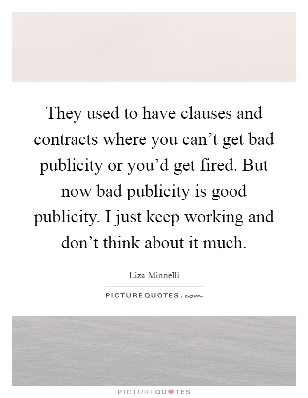 They used to have clauses and contracts where you can't get bad publicity or you'd get fired. But now bad publicity is good publicity. I just keep working and don't think about it much Picture Quote #1