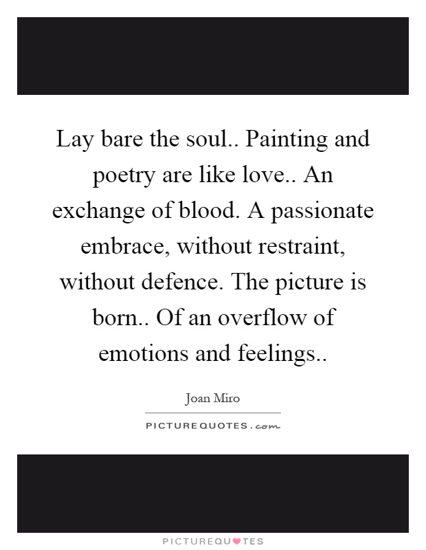 Lay bare the soul.. Painting and poetry are like love.. An exchange of blood. A passionate embrace, without restraint, without defence. The picture is born.. Of an overflow of emotions and feelings Picture Quote #1