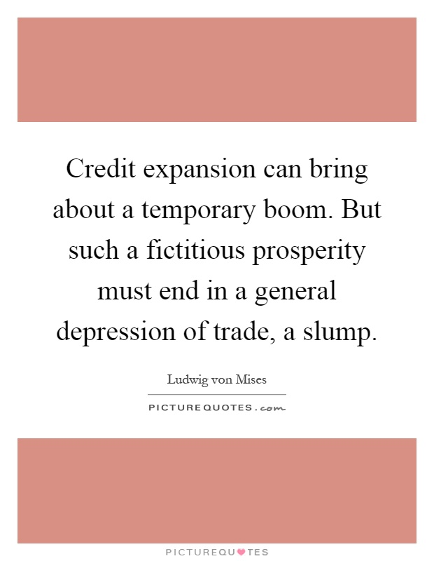 Credit expansion can bring about a temporary boom. But such a fictitious prosperity must end in a general depression of trade, a slump Picture Quote #1