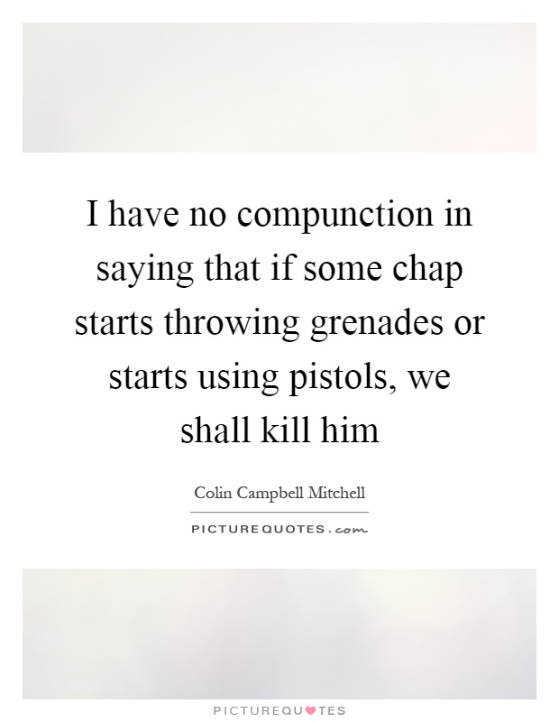 I have no compunction in saying that if some chap starts throwing grenades or starts using pistols, we shall kill him Picture Quote #1