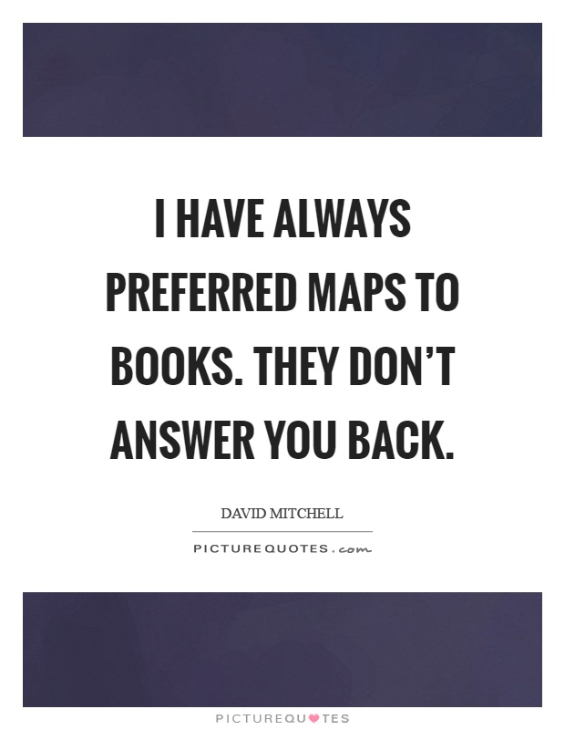 I have always preferred maps to books. They don't answer you back Picture Quote #1