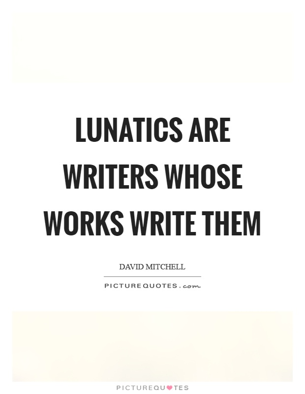 Lunatics are writers whose works write them Picture Quote #1