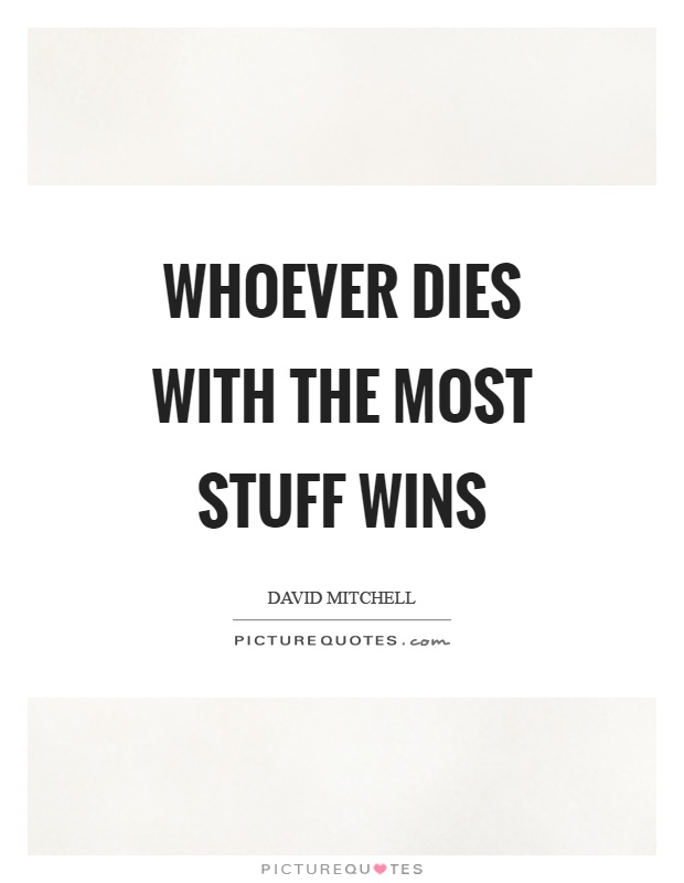 Whoever dies with the most stuff wins Picture Quote #1