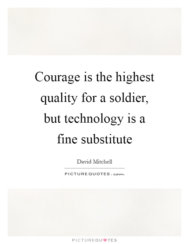 Courage is the highest quality for a soldier, but technology is a fine substitute Picture Quote #1