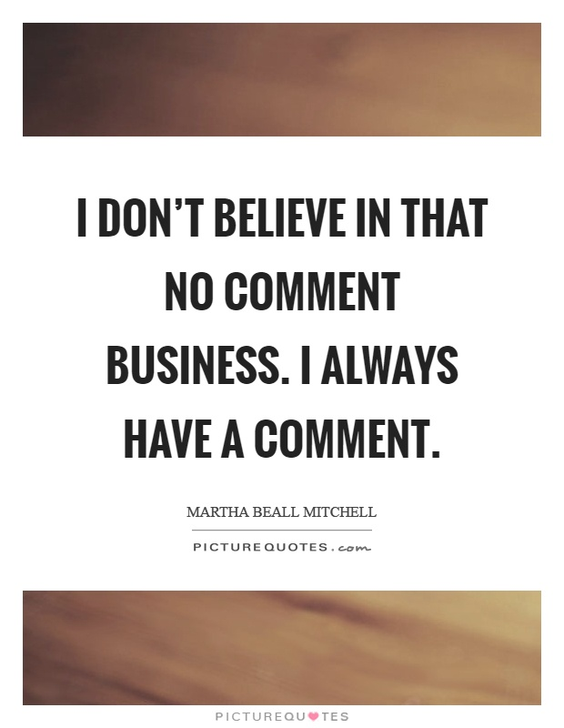I don't believe in that no comment business. I always have a comment Picture Quote #1