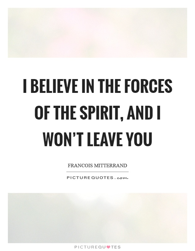 I believe in the forces of the spirit, and I won\'t leave you ...