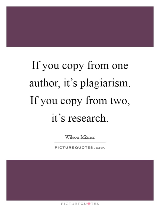 If you copy from one author, it's plagiarism. If you copy from two, it's research Picture Quote #1