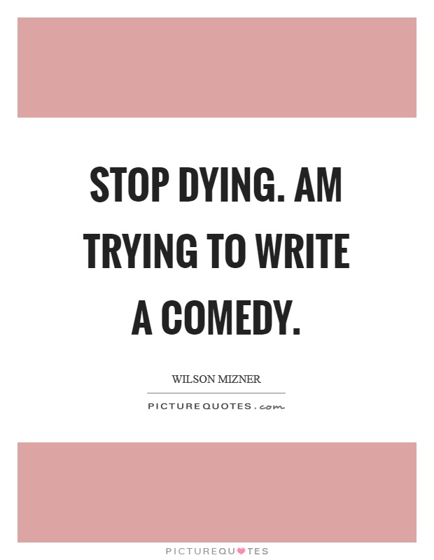 Stop dying. Am trying to write a comedy Picture Quote #1