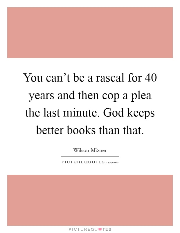 You can't be a rascal for 40 years and then cop a plea the last minute. God keeps better books than that Picture Quote #1