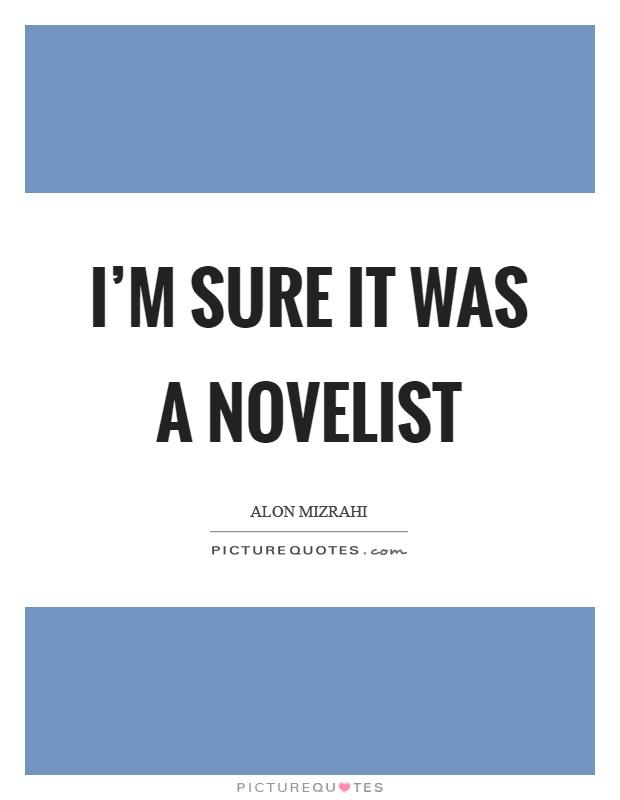 I'm sure it was a novelist Picture Quote #1