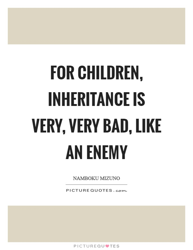 For Children Inheritance Is Very Very Bad Like An Enemy
