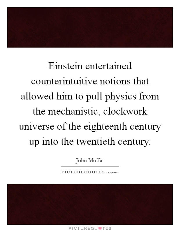 Einstein entertained counterintuitive notions that allowed him to pull physics from the mechanistic, clockwork universe of the eighteenth century up into the twentieth century Picture Quote #1