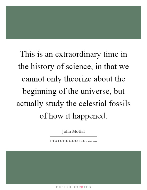 This is an extraordinary time in the history of science, in that we cannot only theorize about the beginning of the universe, but actually study the celestial fossils of how it happened Picture Quote #1