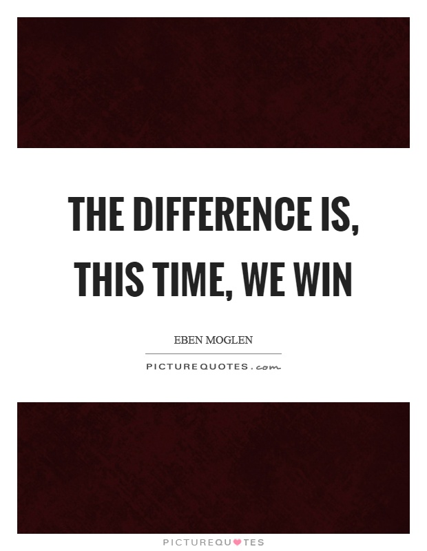 The difference is, this time, we win Picture Quote #1