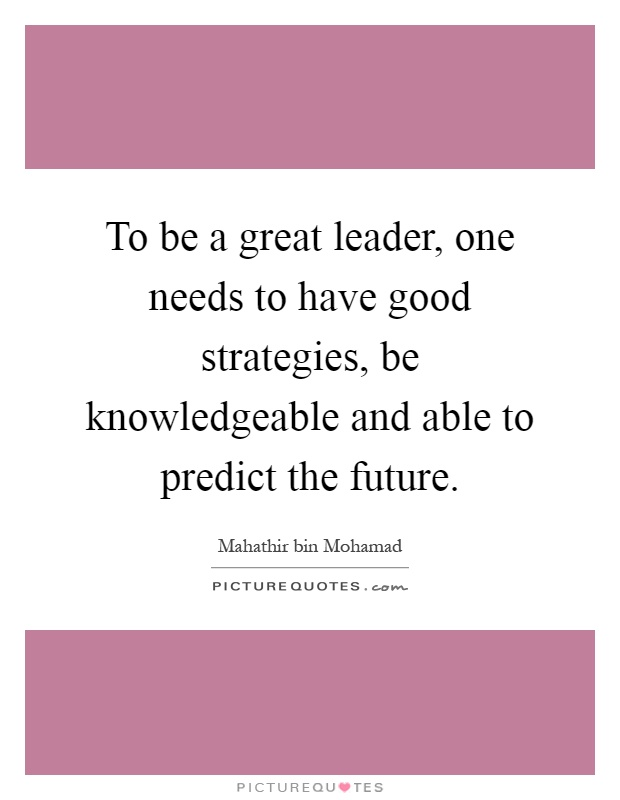 To be a great leader, one needs to have good strategies, be knowledgeable and able to predict the future Picture Quote #1