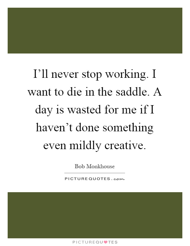 I'll never stop working. I want to die in the saddle. A day is wasted for me if I haven't done something even mildly creative Picture Quote #1