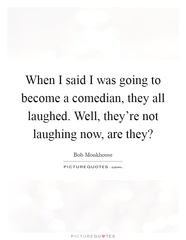 When I said I was going to become a comedian, they all laughed. Well, they're not laughing now, are they? Picture Quote #1