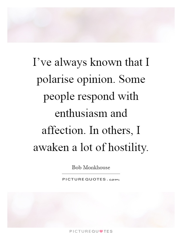 I've always known that I polarise opinion. Some people respond with enthusiasm and affection. In others, I awaken a lot of hostility Picture Quote #1