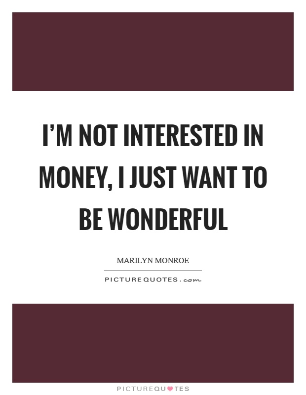 I'm not interested in money, I just want to be wonderful Picture Quote #1