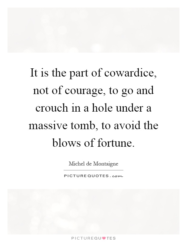 It is the part of cowardice, not of courage, to go and crouch in a hole under a massive tomb, to avoid the blows of fortune Picture Quote #1
