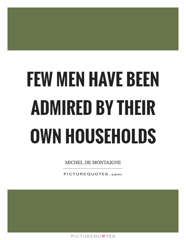 Few men have been admired by their own households Picture Quote #1