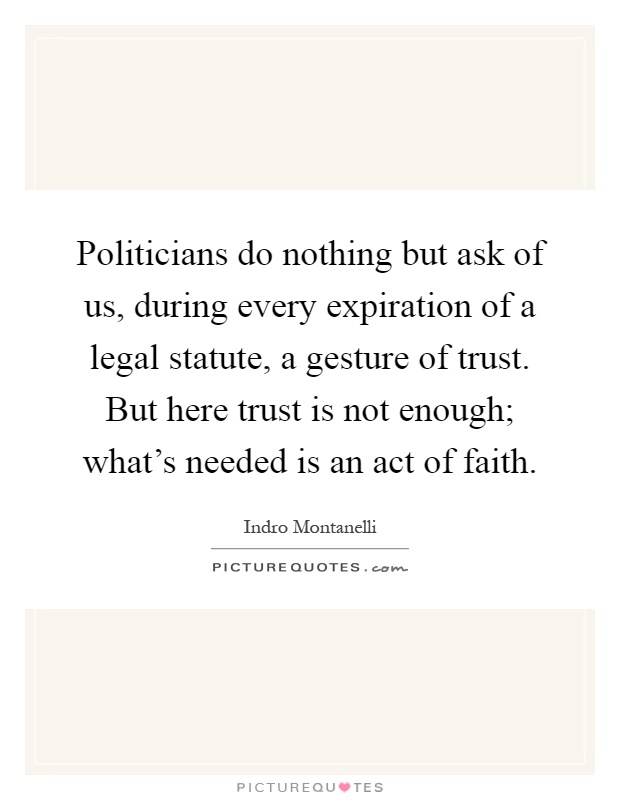 Politicians do nothing but ask of us, during every expiration of a legal statute, a gesture of trust. But here trust is not enough; what's needed is an act of faith Picture Quote #1
