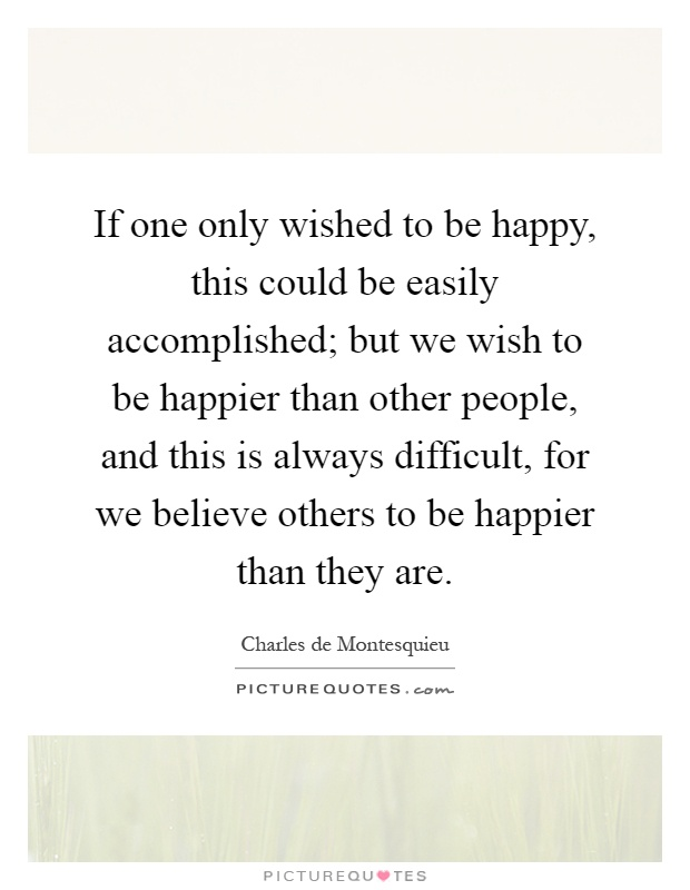 If one only wished to be happy, this could be easily accomplished; but we wish to be happier than other people, and this is always difficult, for we believe others to be happier than they are Picture Quote #1