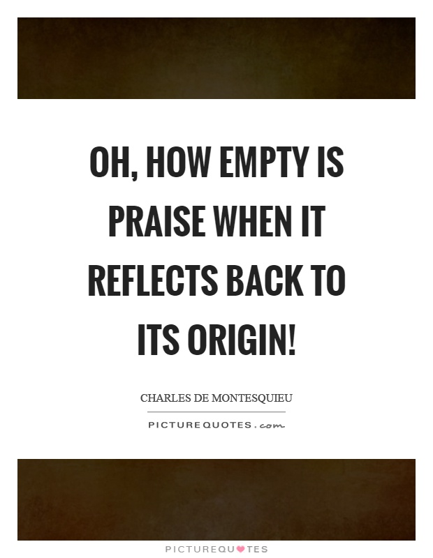 Oh, how empty is praise when it reflects back to its origin! Picture Quote #1