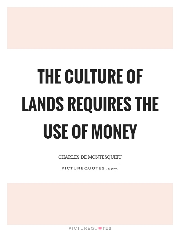 The culture of lands requires the use of money Picture Quote #1
