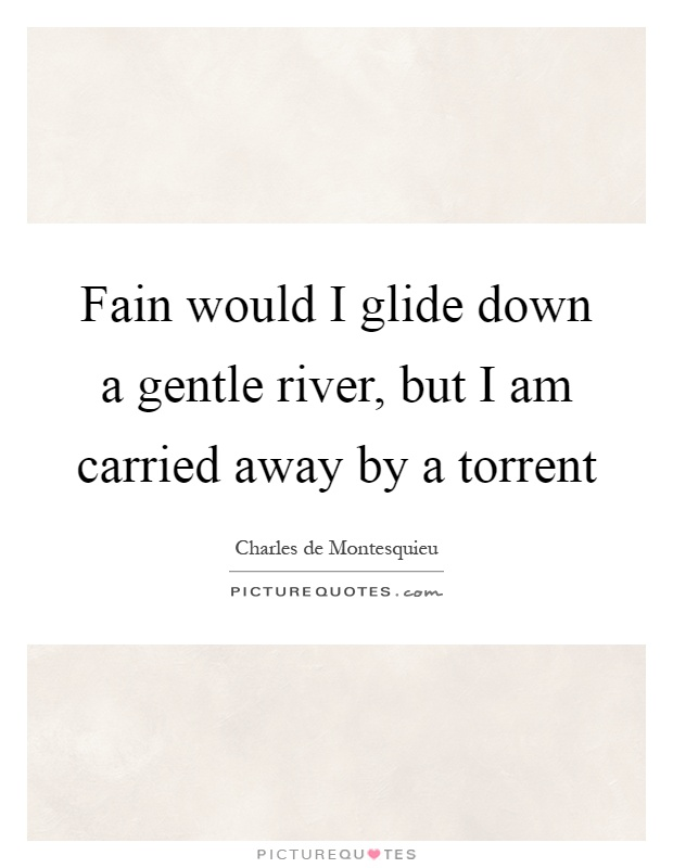 Fain would I glide down a gentle river, but I am carried away by a torrent Picture Quote #1