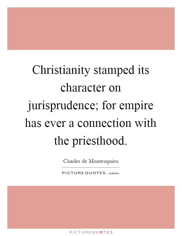 Christianity stamped its character on jurisprudence; for empire has ever a connection with the priesthood Picture Quote #1