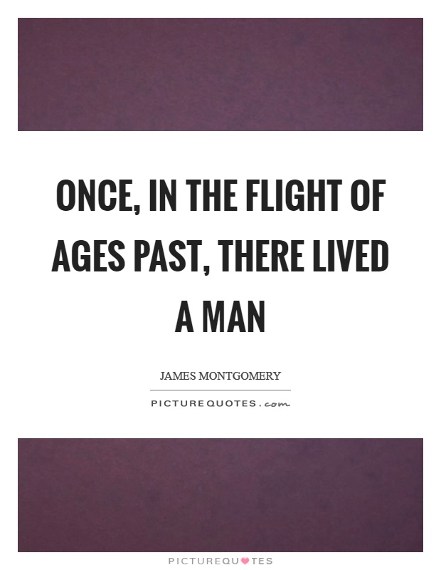Once, in the flight of ages past, there lived a man Picture Quote #1