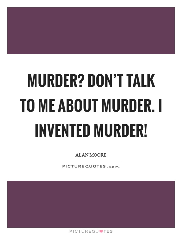 Murder? Don't talk to me about murder. I invented murder! Picture Quote #1