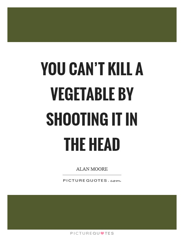 You can't kill a vegetable by shooting it in the head Picture Quote #1
