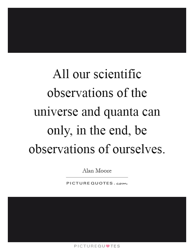 All our scientific observations of the universe and quanta can only, in the end, be observations of ourselves Picture Quote #1