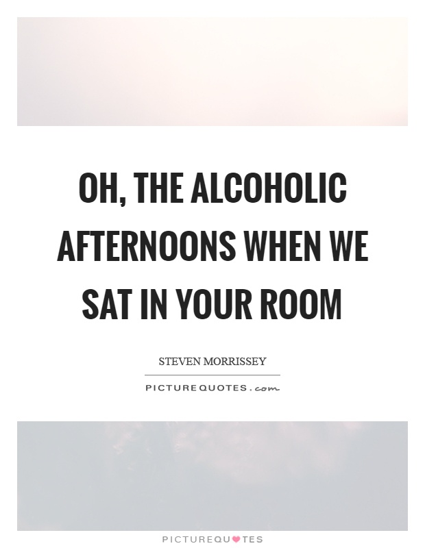 Oh, the alcoholic afternoons when we sat in your room Picture Quote #1