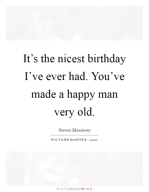 It's the nicest birthday I've ever had. You've made a happy man very old Picture Quote #1
