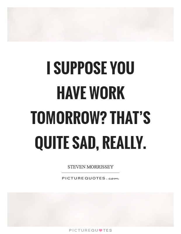 I suppose you have work tomorrow? That's quite sad, really Picture Quote #1
