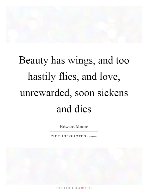 Beauty has wings, and too hastily flies, and love, unrewarded, soon sickens and dies Picture Quote #1