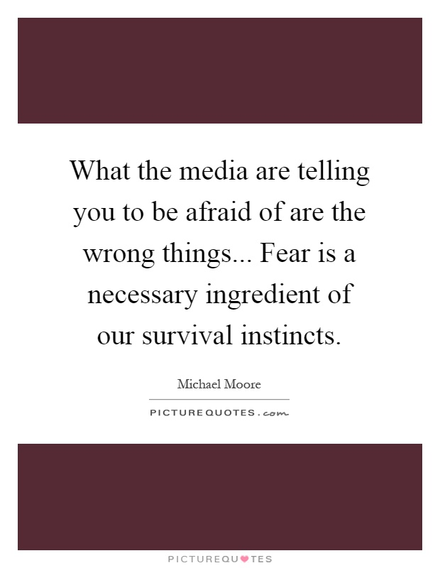 What the media are telling you to be afraid of are the wrong things... Fear is a necessary ingredient of our survival instincts Picture Quote #1