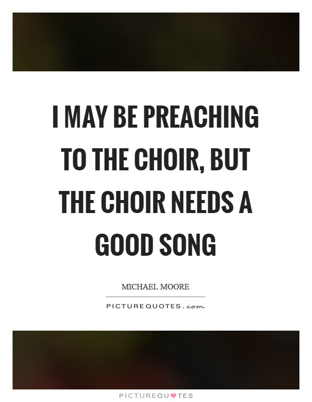 I may be preaching to the choir, but the choir needs a good song Picture Quote #1